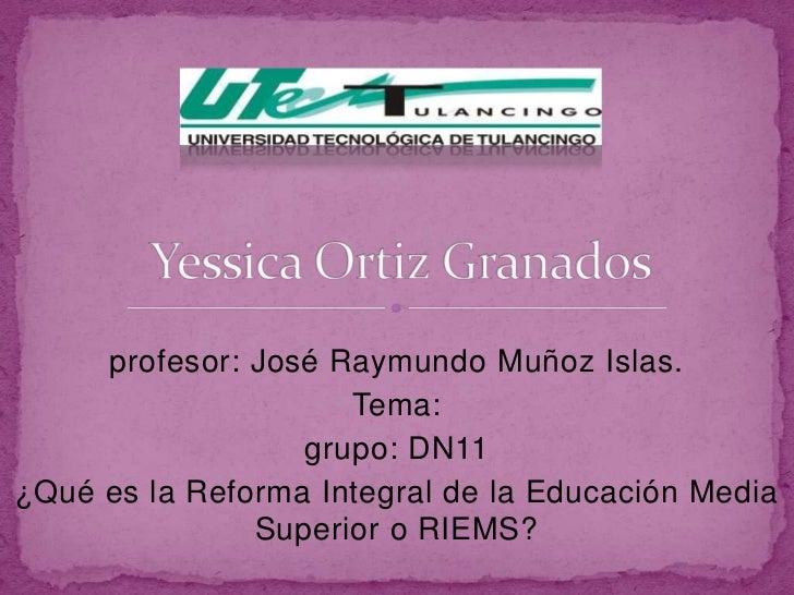 profesor: José Raymundo Muñoz Islas.                     Tema:                  grupo: DN11¿Qué es la Reforma Integral de ...