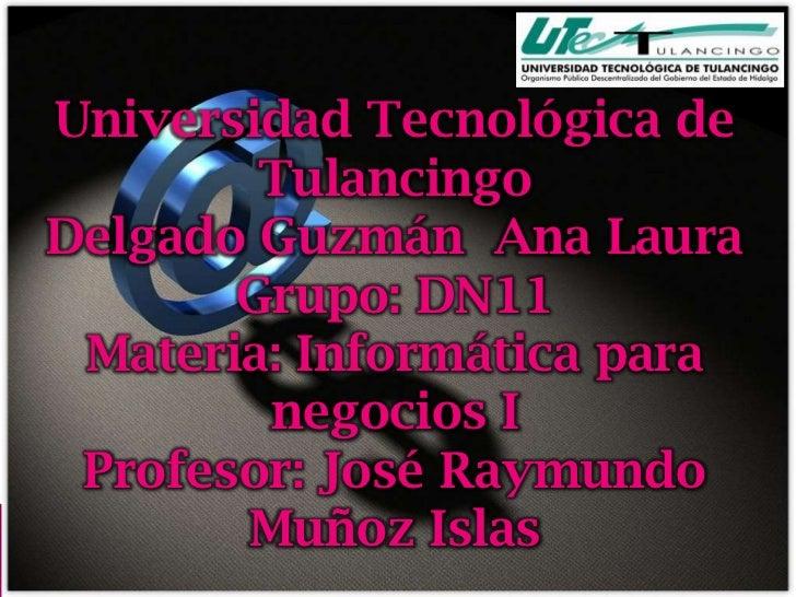 Universidad Tecnológica de        TulancingoDelgado Guzmán Ana Laura       Grupo: DN11 Materia: Informática para        ne...