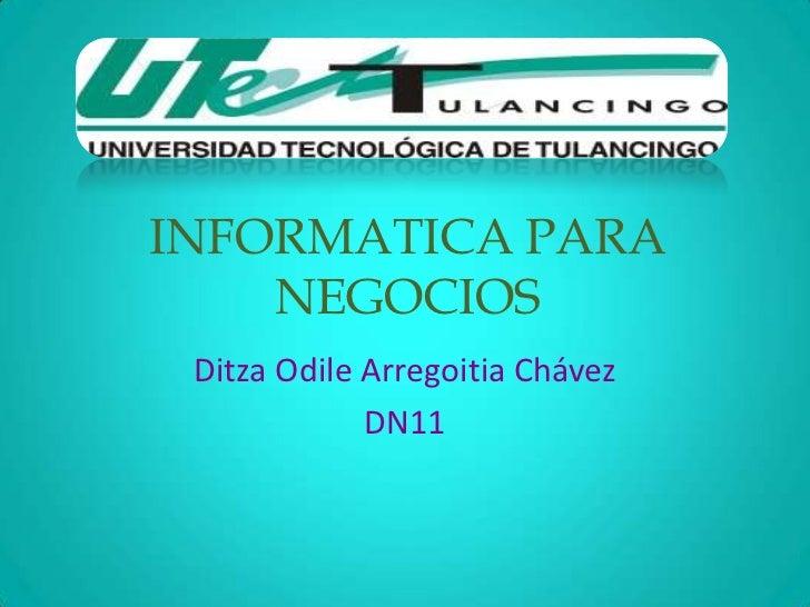 INFORMATICA PARA    NEGOCIOS Ditza Odile Arregoitia Chávez             DN11