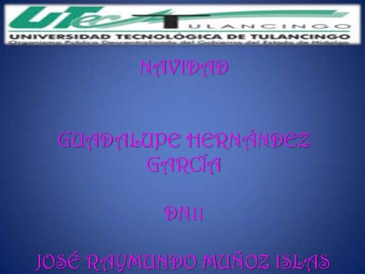 NAVIDAD GUADALUPE HERNÁNDEZ       GARCÍA          DN11JOSÉ RAYMUNDO MUÑOZ ISLAS