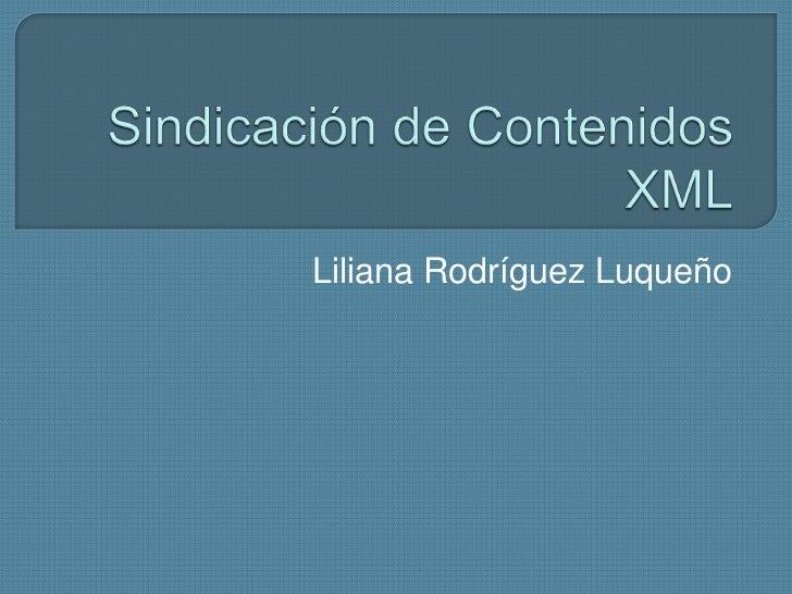 Sindicación de Contenidos XML<br />Liliana Rodríguez Luqueño<br />