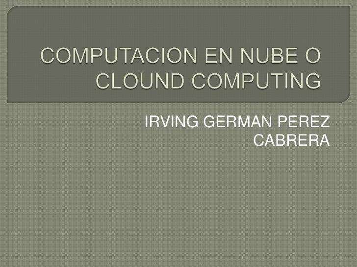 COMPUTACION EN NUBE O CLOUND COMPUTING<br />IRVING GERMAN PEREZ CABRERA<br />