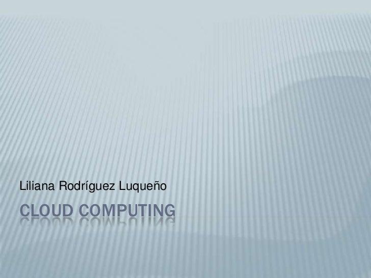 Cloud Computing<br />Liliana Rodríguez Luqueño<br />