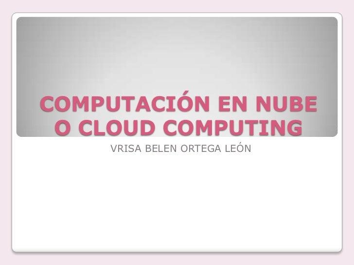 COMPUTACIÓN EN NUBE O CLOUD COMPUTING<br />VRISA BELEN ORTEGA LEÓN<br />