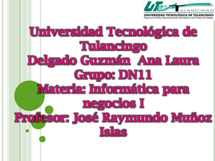 Universidad Tecnológica de           Tulancingo  Delgado Guzmán Ana Laura          Grupo: DN11    Materia: Informática par...
