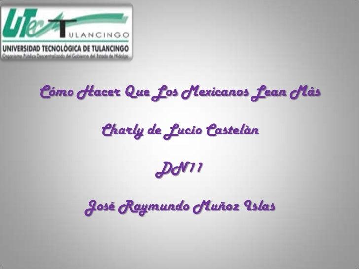 Cómo Hacer Que Los Mexicanos Lean Más        Charly de Lucio Castelàn                DN11     José Raymundo Muñoz Islas