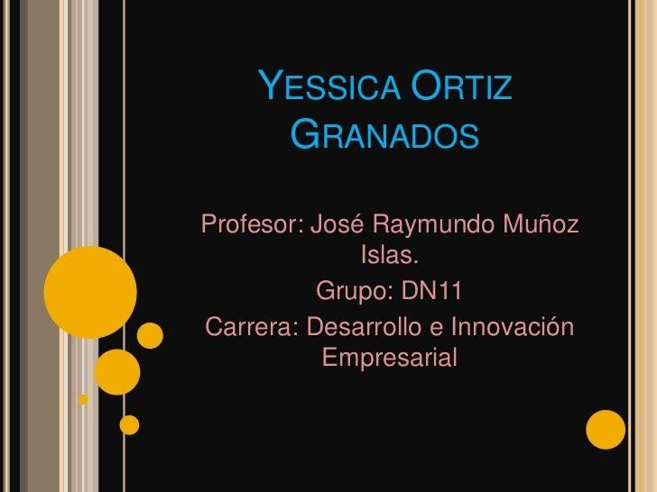 YESSICA ORTIZ     GRANADOSProfesor: José Raymundo Muñoz              Islas.          Grupo: DN11Carrera: Desarrollo e Inno...
