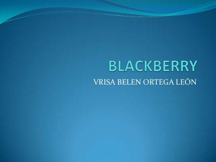 BLACKBERRY<br />VRISA BELEN ORTEGA LEÓN<br />