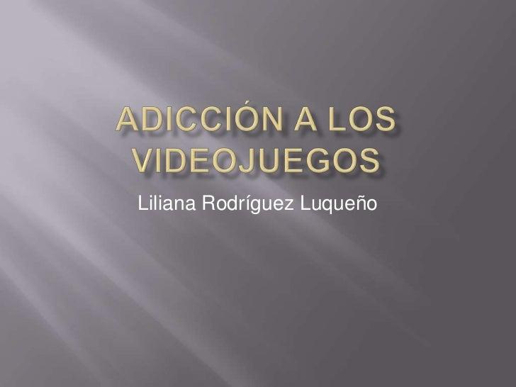 Adicción a los videojuegos<br />Liliana Rodríguez Luqueño<br />