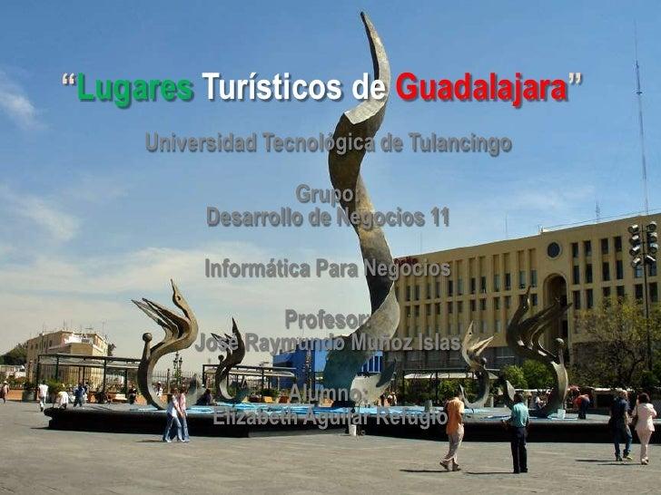 """""""Lugares Turísticos de Guadalajara""""     Universidad Tecnológica de Tulancingo                    Grupo:           Desarrol..."""