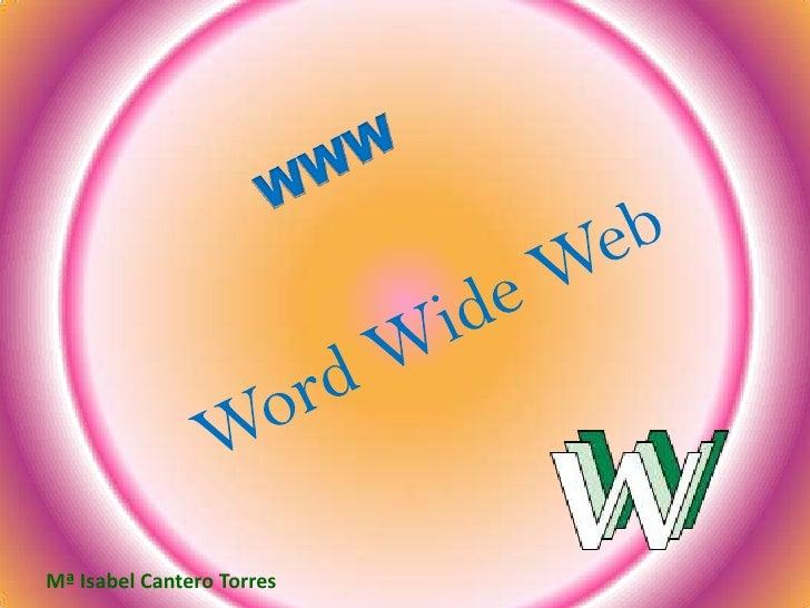 WWW<br />Word Wide Web <br />Mª Isabel Cantero Torres<br />