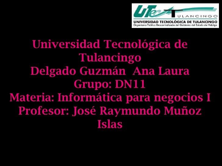 Universidad Tecnológica de             Tulancingo   Delgado Guzmán Ana Laura            Grupo: DN11Materia: Informática pa...
