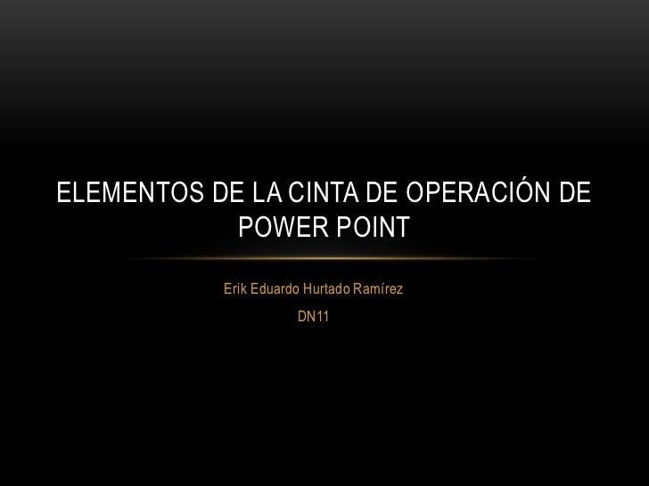 Erik Eduardo Hurtado Ramírez <br />DN11<br />Elementos de la cinta de operación de Power Point<br />
