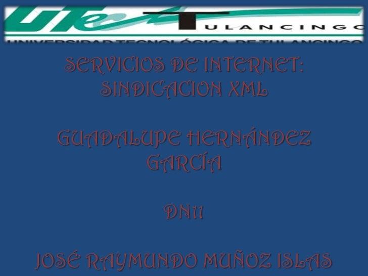SERVICIOS DE INTERNET:     SINDICACION XML GUADALUPE HERNÁNDEZ       GARCÍA           DN11JOSÉ RAYMUNDO MUÑOZ ISLAS