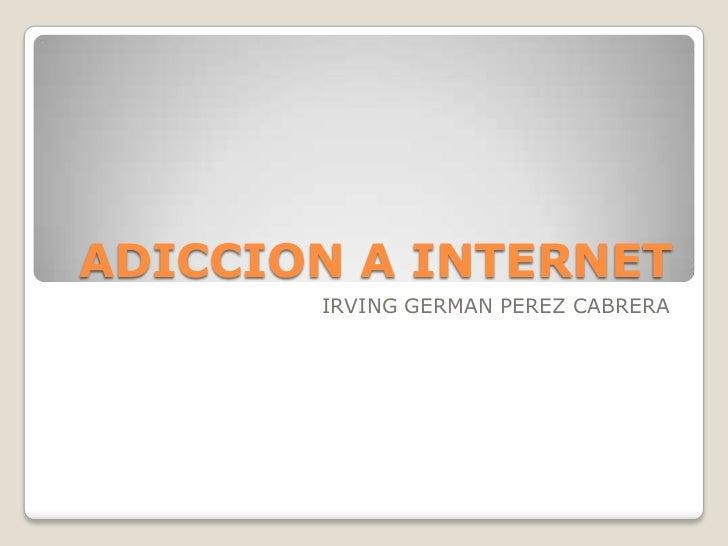 ADICCION A INTERNET<br />IRVING GERMAN PEREZ CABRERA<br />