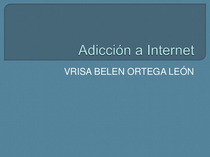 Adicción a Internet<br />VRISA BELEN ORTEGA LEÓN<br />