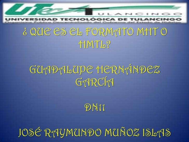 ¿ QUE ES EL FORMATO MHT O          HMTL? GUADALUPE HERNÁNDEZ       GARCÍA          DN11JOSÉ RAYMUNDO MUÑOZ ISLAS