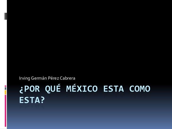 ¿Por qué México esta como esta?<br />Irving Germán Pérez Cabrera<br />