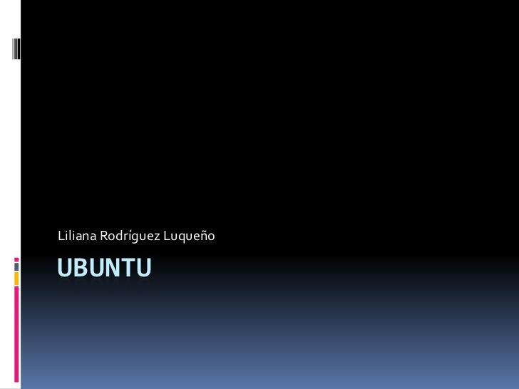 Ubuntu<br />Liliana Rodríguez Luqueño<br />