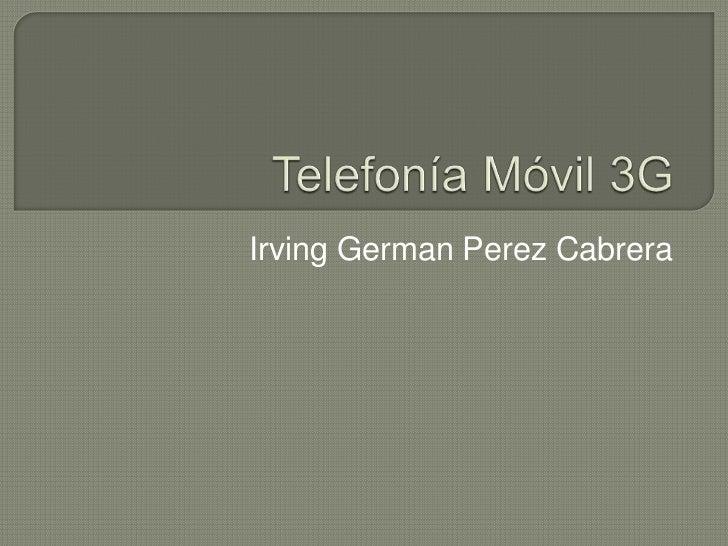Telefonía Móvil 3G<br />Irving GermanPerez Cabrera <br />