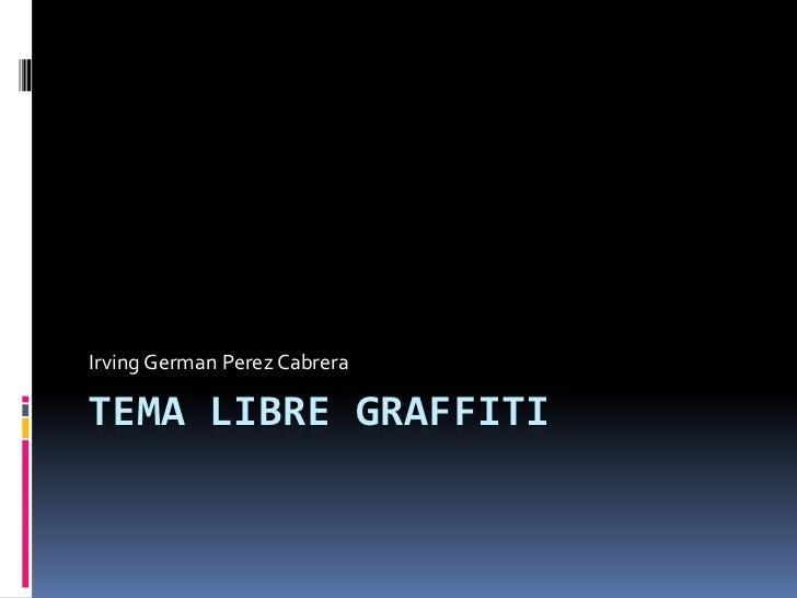 TEMA LIBRE GRAFFITI<br />Irving GermanPerez Cabrera<br />