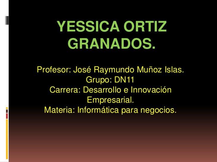 YESSICA ORTIZ     GRANADOS.Profesor: José Raymundo Muñoz Islas.              Grupo: DN11   Carrera: Desarrollo e Innovació...