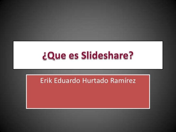¿Que es Slideshare?<br />Erik Eduardo Hurtado Ramírez <br />