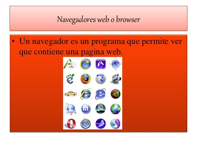 Navegadores web o browser • Un navegador es un programa que permite ver que contiene una pagina web.