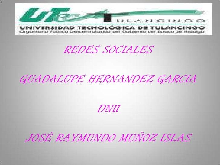 REDES SOCIALESGUADALUPE HERNANDEZ GARCIA           DN11JOSÉ RAYMUNDO MUÑOZ ISLAS