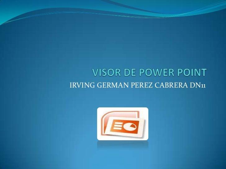 VISOR DE POWER POINT<br />IRVING GERMAN PEREZ CABRERA DN11<br />