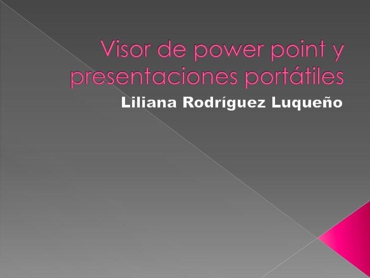 Visor de power point y presentaciones portátiles<br />Liliana Rodríguez Luqueño<br />