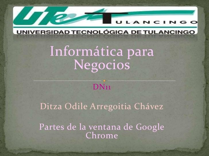 Informática para      Negocios            DN11Ditza Odile Arregoitia ChávezPartes de la ventana de Google            Chrome