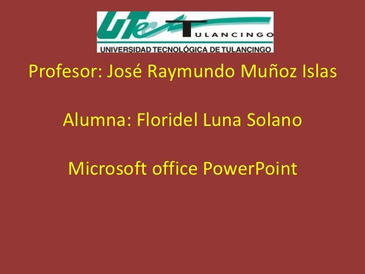 Profesor: José Raymundo Muñoz Islas   Alumna: Floridel Luna Solano    Microsoft office PowerPoint