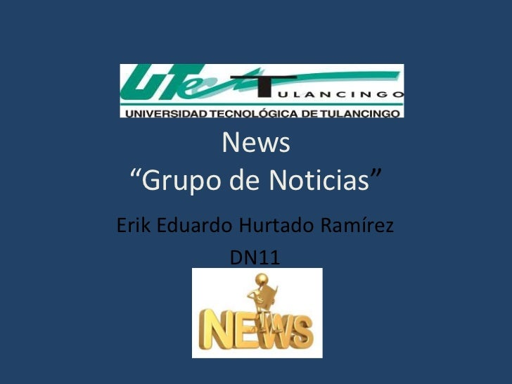 "News ""Grupo de Noticias"" <br />Erik Eduardo Hurtado Ramírez <br />DN11 <br />"