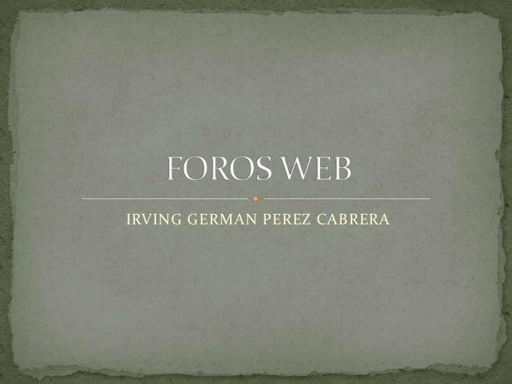 IRVING GERMAN PEREZ CABRERA<br />FOROS WEB<br />