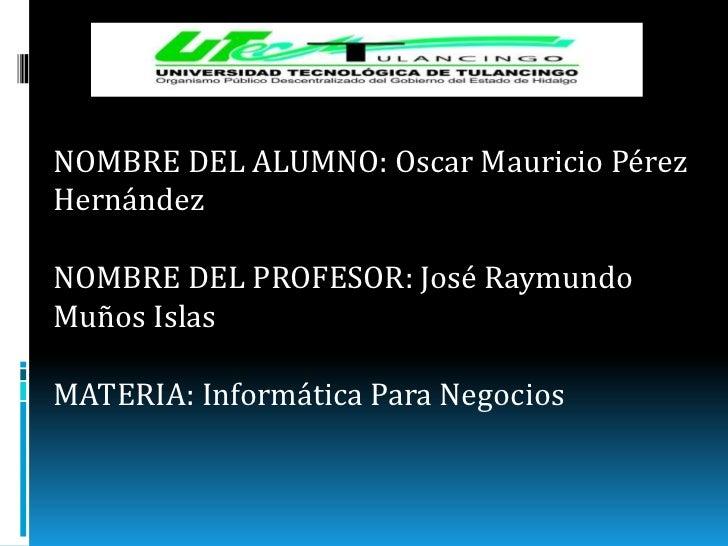 NOMBRE DEL ALUMNO: Oscar Mauricio PérezHernándezNOMBRE DEL PROFESOR: José RaymundoMuños IslasMATERIA: Informática Para Neg...