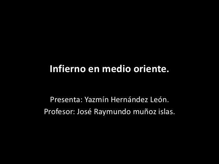 Infierno en medio oriente.  Presenta: Yazmín Hernández León.Profesor: José Raymundo muñoz islas.