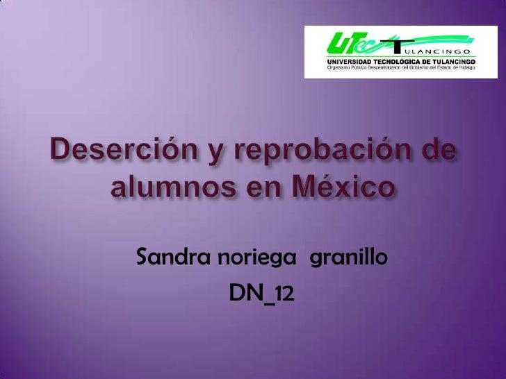 Deserción y reprobación de  alumnos en México<br />Sandra noriega  granillo<br />DN_12<br />