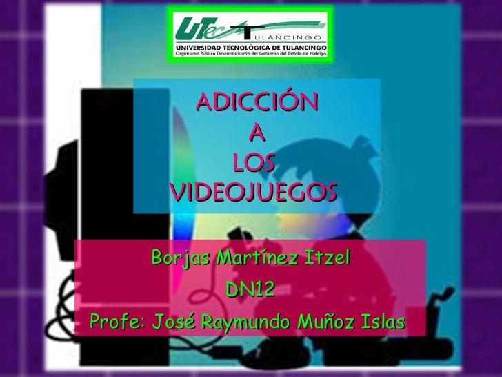 ADICCIÓN  A  LOS  VIDEOJUEGOS  Borjas Martínez Itzel DN12 Profe: José Raymundo Muñoz Islas