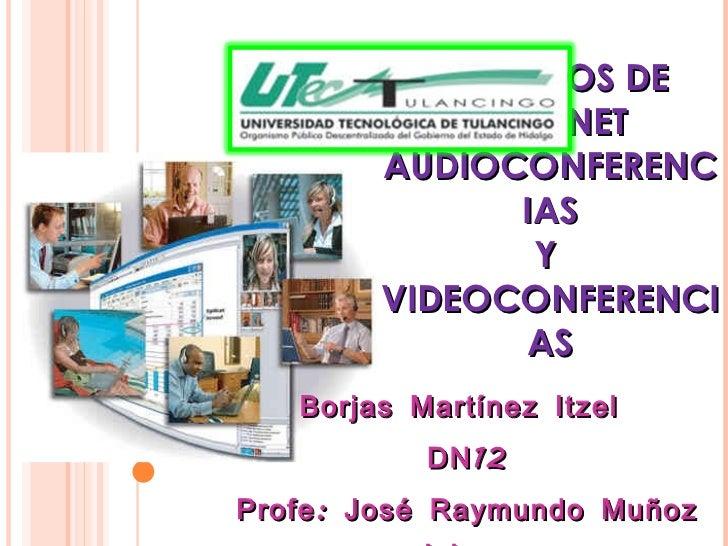 SERVICIOS DE INTERNET AUDIOCONFERENCIAS Y  VIDEOCONFERENCIAS Borjas Martínez Itzel  DN12 Profe: José Raymundo Muñoz Islas