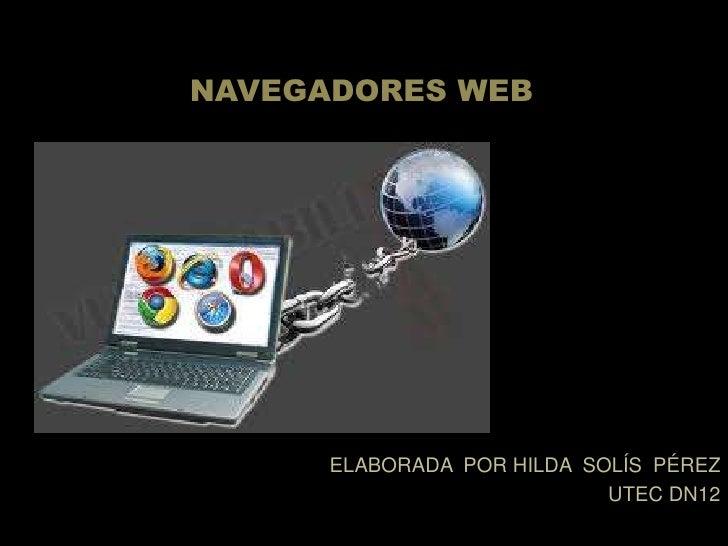 NAVEGADORES WEB<br />ELABORADA  POR HILDA  SOLÍS  PÉREZ<br />UTEC DN12 <br />