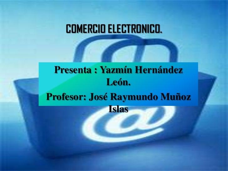 COMERCIO ELECTRONICO. Presenta : Yazmín Hernández              León.Profesor: José Raymundo Muñoz              Islas