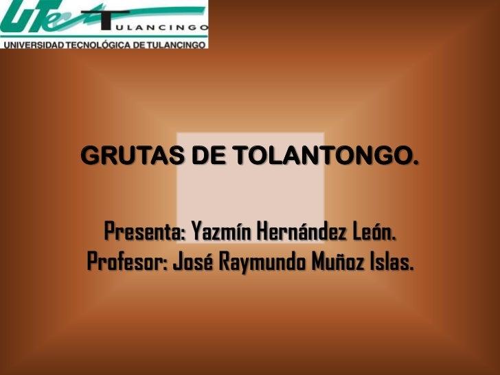 GRUTAS DE TOLANTONGO.  Presenta: Yazmín Hernández León.Profesor: José Raymundo Muñoz Islas.