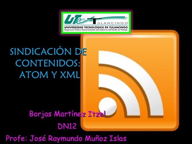 SINDICACIÓN DE  CONTENIDOS:  ATOM Y XML Borjas Martínez Itzel DN12 Profe: José Raymundo Muñoz Islas