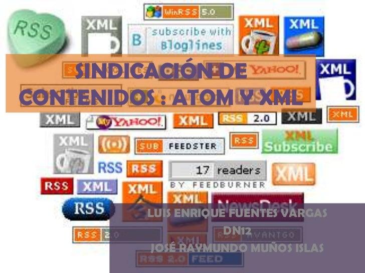 SINDICACIÓN DECONTENIDOS : ATOM Y XML          LUIS ENRIQUE FUENTES VARGAS                      DN12          JOSÉ RAYMUND...