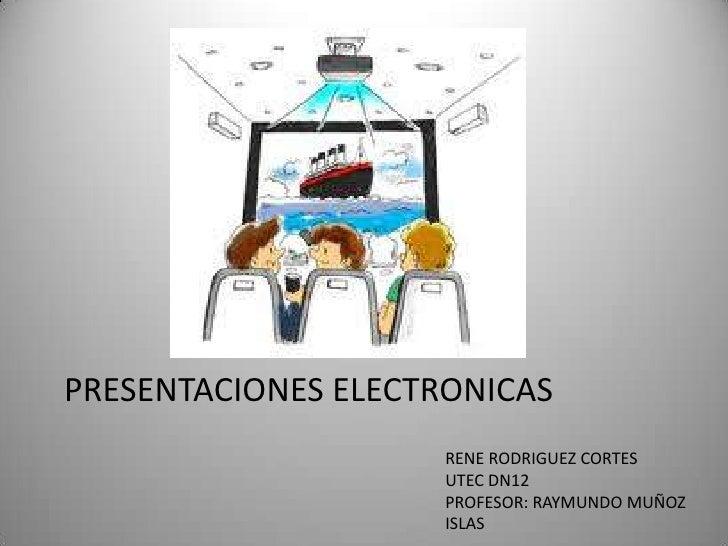 PRESENTACIONES ELECTRONICAS<br />RENE RODRIGUEZ CORTES<br />UTEC DN12<br />PROFESOR: RAYMUNDO MUÑOZ ISLAS<br />