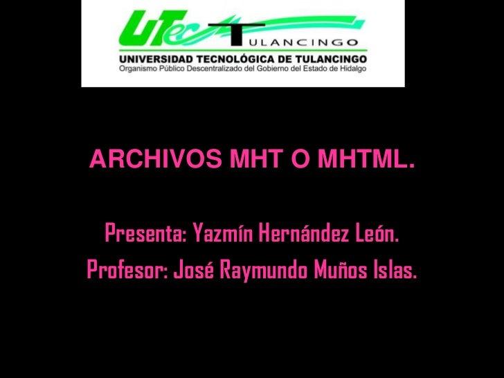 ARCHIVOS MHT O MHTML.  Presenta: Yazmín Hernández León.Profesor: José Raymundo Muños Islas.