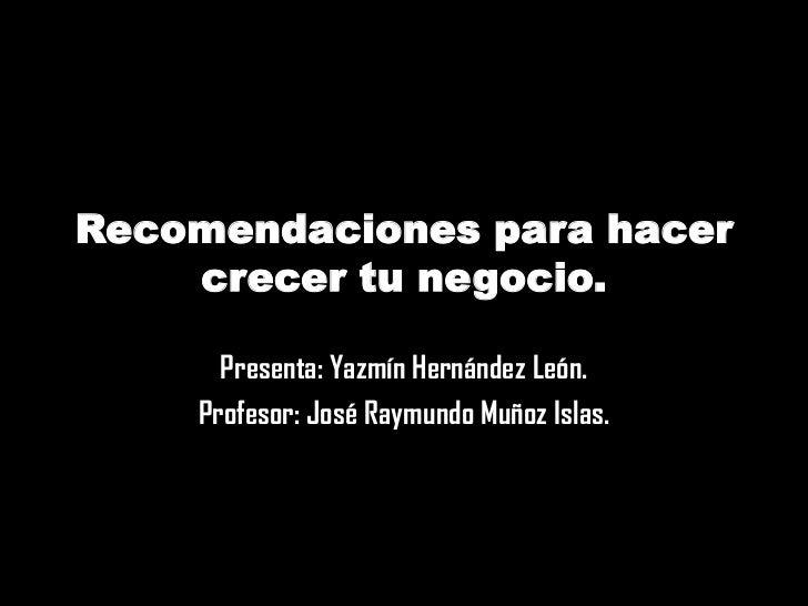 Recomendaciones para hacer    crecer tu negocio.      Presenta: Yazmín Hernández León.    Profesor: José Raymundo Muñoz Is...