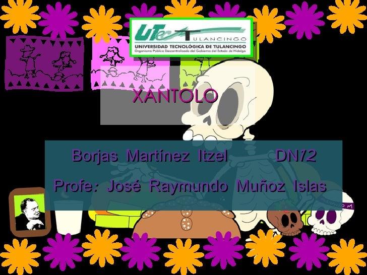 XANTOLO  Borjas Martínez Itzel  DN12 Profe: José Raymundo Muñoz Islas