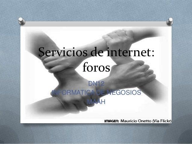 Servicios de internet:        foros           DN12  INFORMATICA DE NEGOSIOS           MAAH